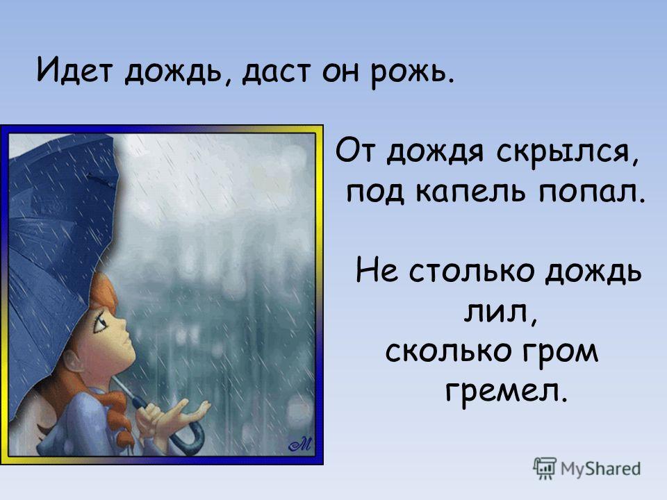 Идет дождь, даст он рожь. От дождя скрылся, под капель попал. Не столько дождь лил, сколько гром гремел.