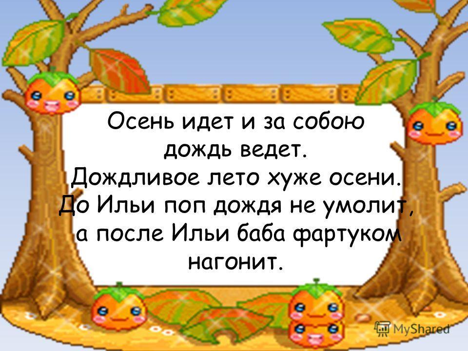 Осень идет и за собою дождь ведет. Дождливое лето хуже осени. До Ильи поп дождя не умолит, а после Ильи баба фартуком нагонит.
