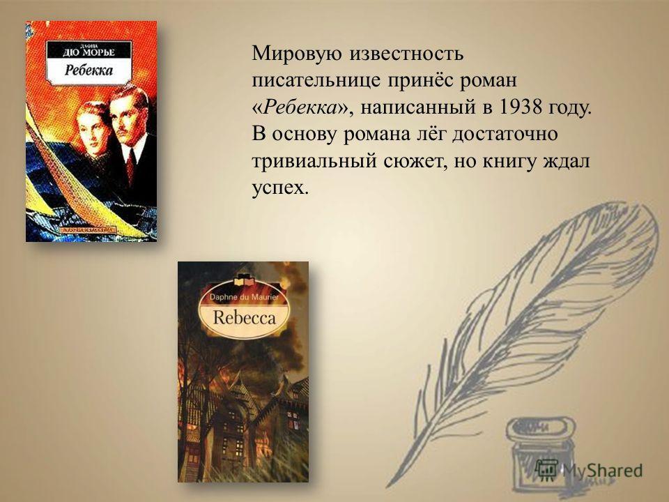 Мировую известность писательнице принёс роман «Ребекка», написанный в 1938 году. В основу романа лёг достаточно тривиальный сюжет, но книгу ждал успех.