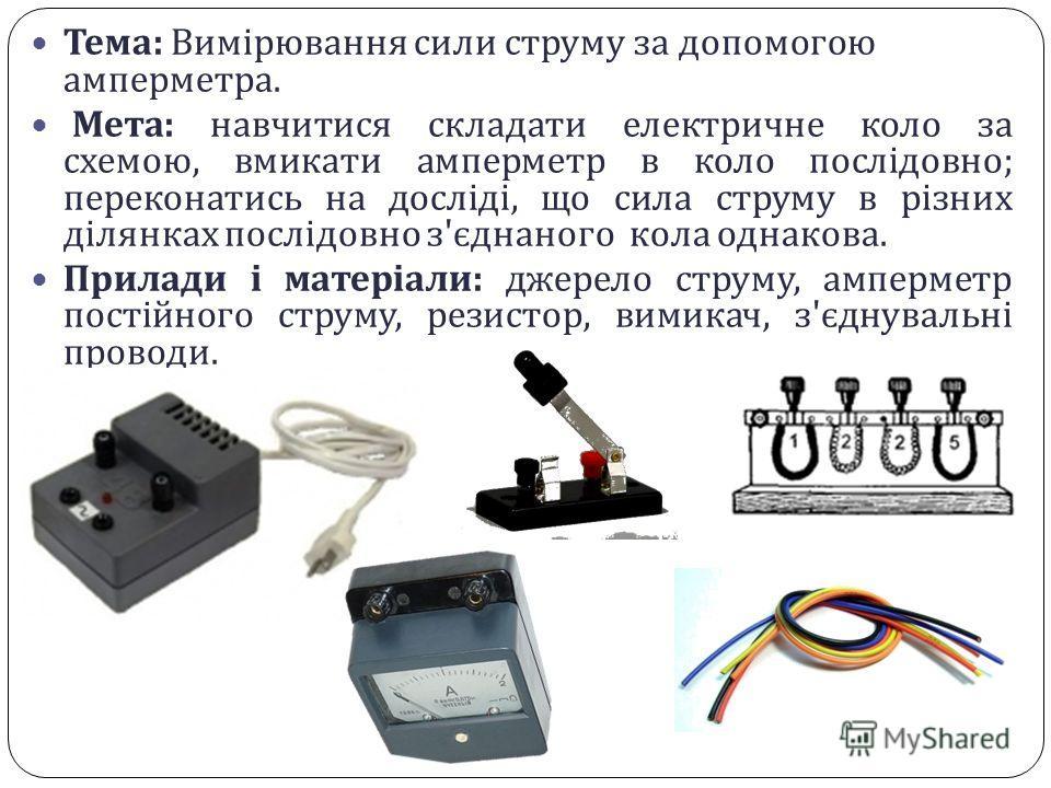 Тема : Вимірювання сили струму за допомогою амперметра. Мета : навчитися складати електричне коло за схемою, вмикати амперметр в коло послідовно ; переконатись на досліді, що сила струму в різних ділянках послідовно з ' єднаного кола однакова. Прилад