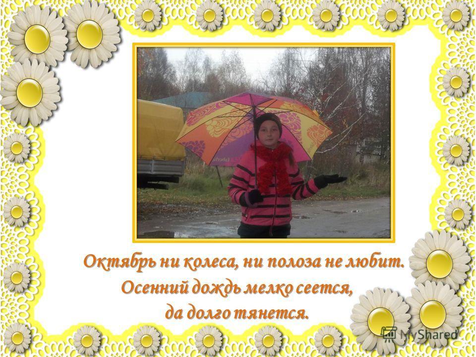 Октябрь ни колеса, ни полоза не любит. Осенний дождь мелко сеется, да долго тянется.