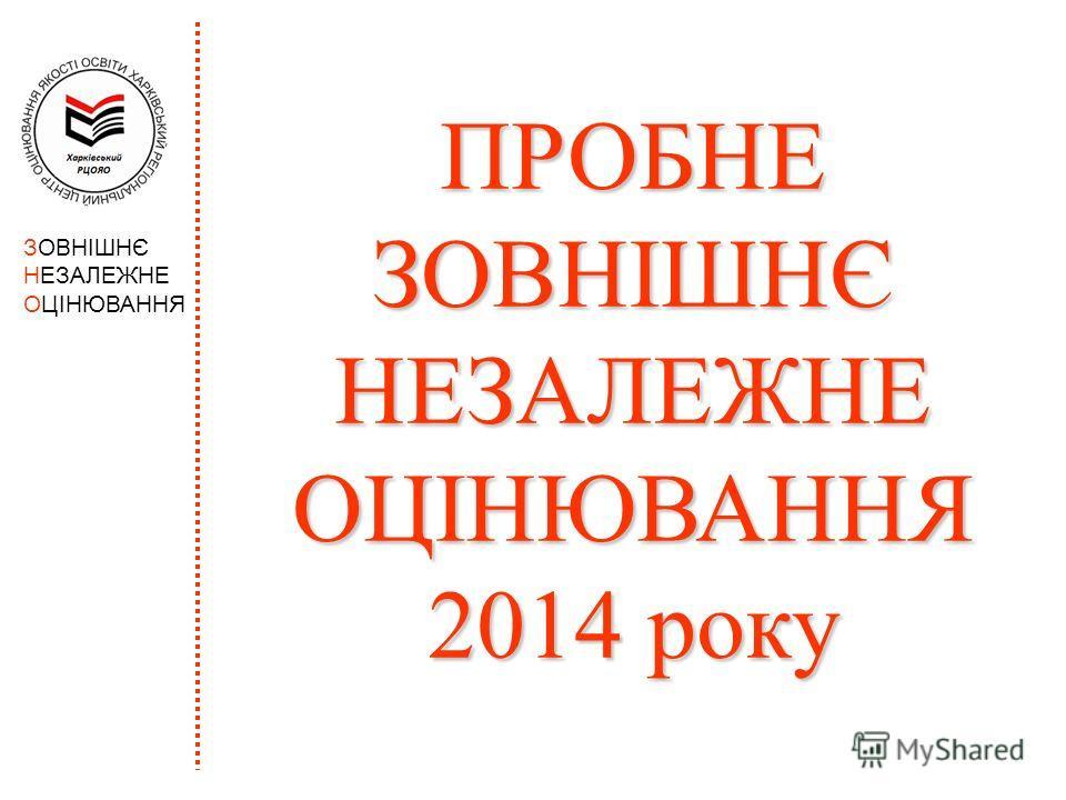 ЗОВНІШНЄ НЕЗАЛЕЖНЕ ОЦІНЮВАННЯ ПРОБНЕ ЗОВНІШНЄ НЕЗАЛЕЖНЕ ОЦІНЮВАННЯ 2014 року