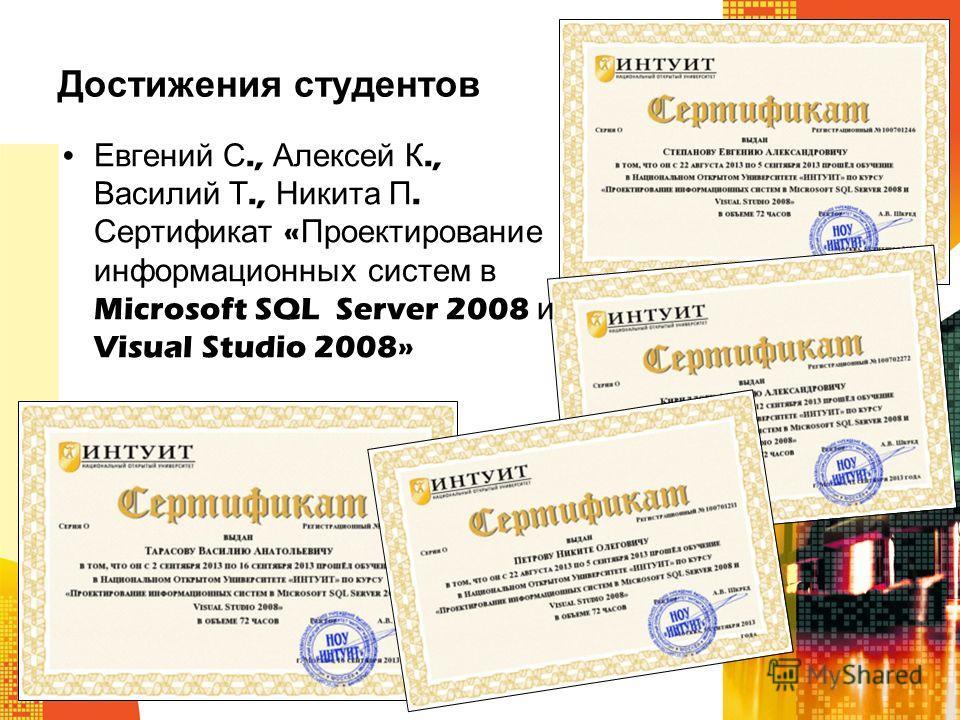 Достижения студентов Евгений С., Алексей К., Василий Т., Никита П. Сертификат « Проектирование информационных систем в Microsoft SQL Server 2008 и Visual Studio 2008»