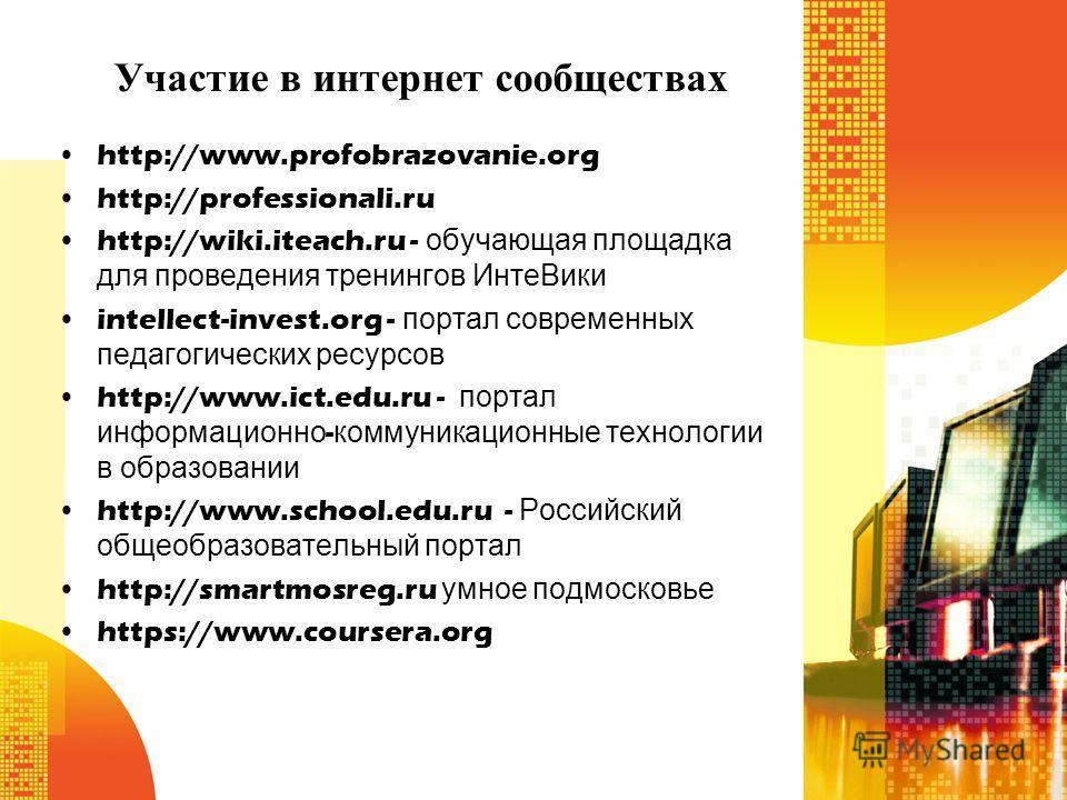 Участие в интернет сообществах http://www.profobrazovanie.org http://professionali.ru http://wiki.iteach.ru - обучающая площадка для проведения тренингов ИнтеВики intellect-invest.org - портал современных педагогических ресурсов http://www.ict.edu.ru