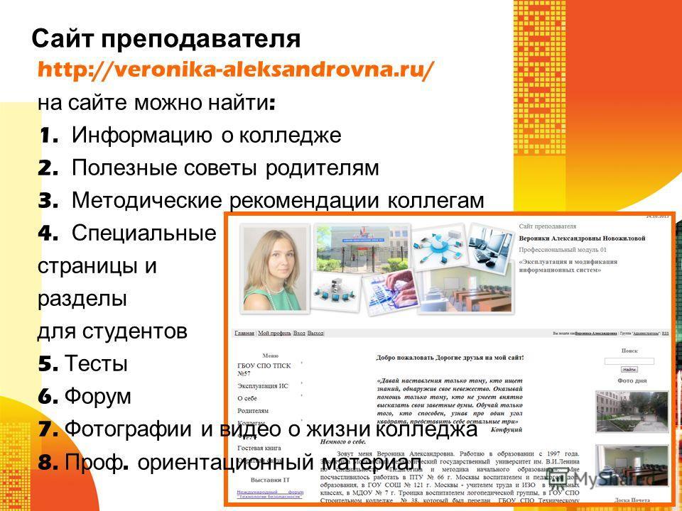 Сайт преподавателя http://veronika-aleksandrovna.ru/ на сайте можно найти : 1. Информацию о колледже 2. Полезные советы родителям 3. Методические рекомендации коллегам 4. Специальные страницы и разделы для студентов 5. Тесты 6. Форум 7. Фотографии и