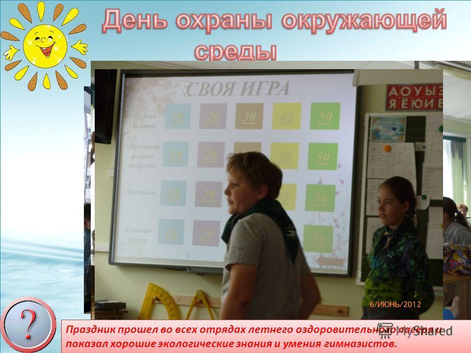 Праздник прошел во всех отрядах летнего оздоровительного лагеря и показал хорошие экологические знания и умения гимназистов.