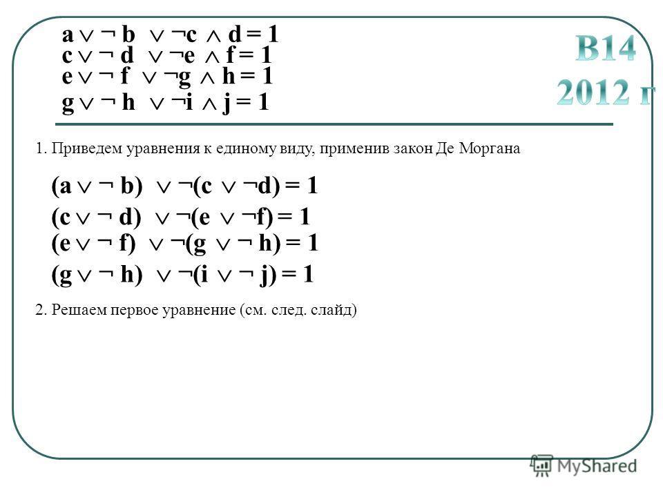 a ¬ b ¬c d = 1 c ¬ d ¬e f = 1 e ¬ f ¬g h = 1 g ¬ h ¬i j = 1 1. Приведем уравнения к единому виду, применив закон Де Моргана (a ¬ b) ¬(c ¬d) = 1 (c ¬ d) ¬(e ¬f) = 1 (e ¬ f) ¬(g ¬ h) = 1 (g ¬ h) ¬(i ¬ j) = 1 2. Решаем первое уравнение (см. след. слайд)