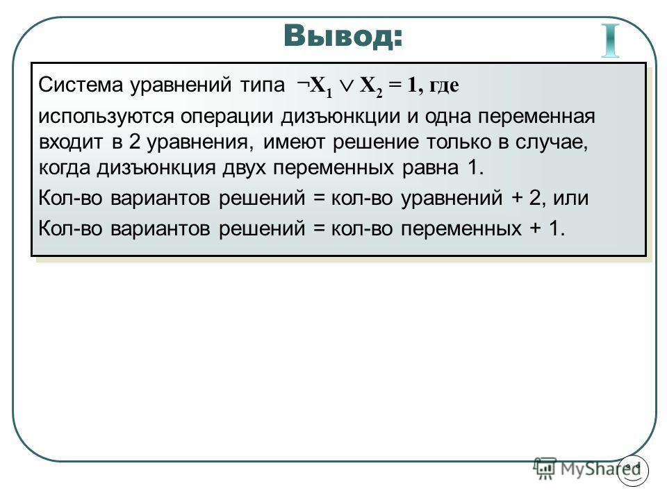 Вывод: Система уравнений типа ¬X 1 X 2 = 1, где используются операции дизъюнкции и одна переменная входит в 2 уравнения, имеют решение только в случае, когда дизъюнкция двух переменных равна 1. Кол-во вариантов решений = кол-во уравнений + 2, или Кол