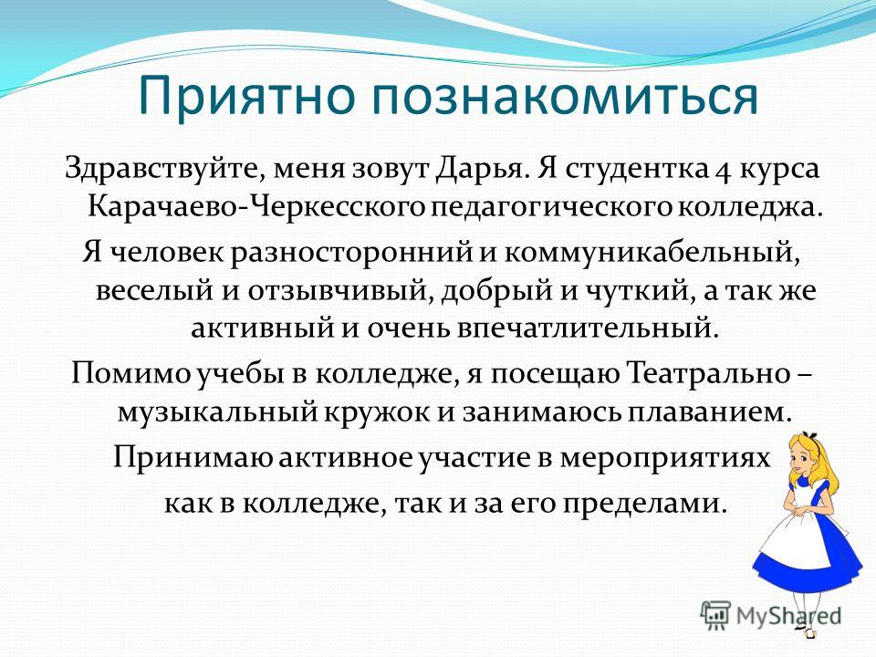 Приятно познакомиться Здравствуйте, меня зовут Дарья. Я студентка 4 курса Карачаево-Черкесского педагогического колледжа. Я человек разносторонний и коммуникабельный, веселый и отзывчивый, добрый и чуткий, а так же активный и очень впечатлительный. П