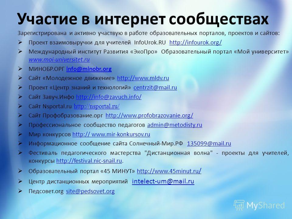 Участие в интернет сообществах Зарегистрирована и активно участвую в работе образовательных порталов, проектов и сайтов: Проект взаимовыручки для учителей InfoUrok.RU http://infourok.org/http://infourok.org/ Международный институт Развития «ЭкоПро» О