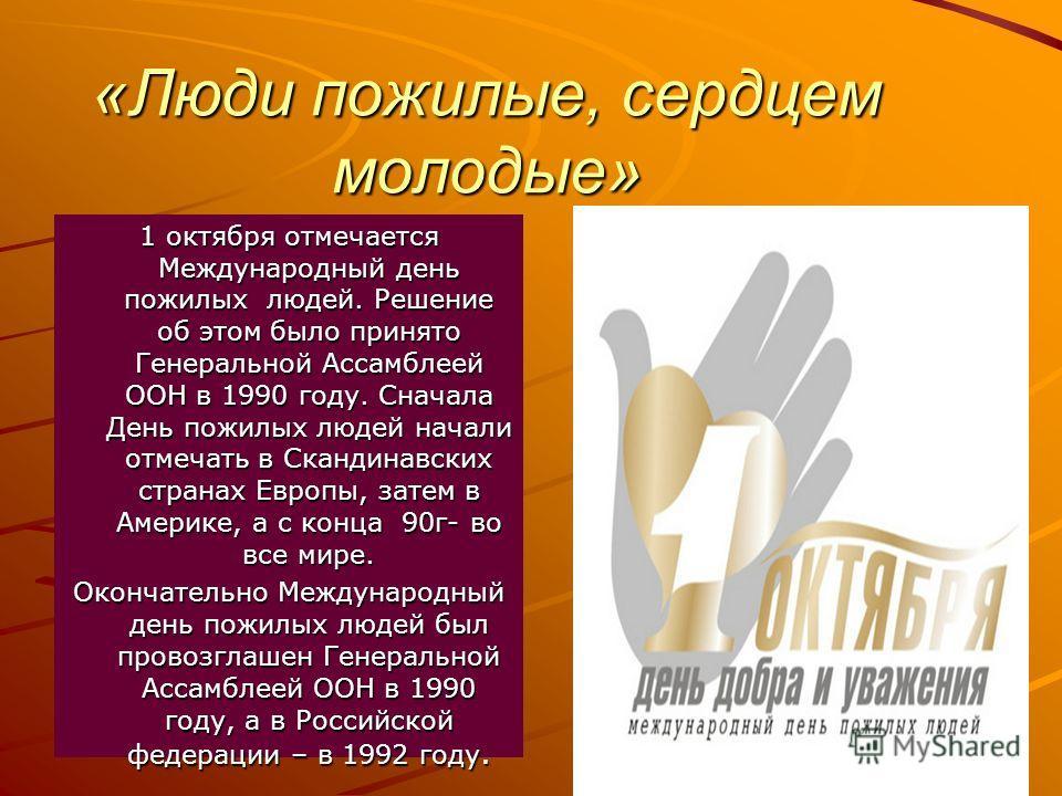 «Люди пожилые, сердцем молодые» 1 октября отмечается Международный день пожилых людей. Решение об этом было принято Генеральной Ассамблеей ООН в 1990 году. Сначала День пожилых людей начали отмечать в Скандинавских странах Европы, затем в Америке, а