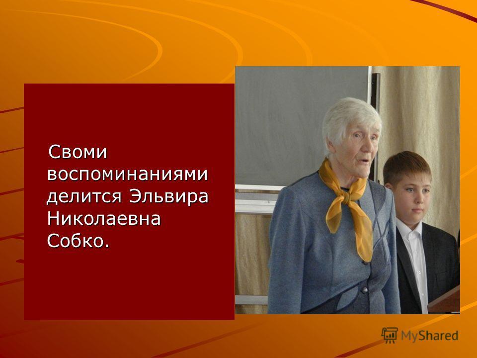 Своми воспоминаниями делится Эльвира Николаевна Собко. Своми воспоминаниями делится Эльвира Николаевна Собко.