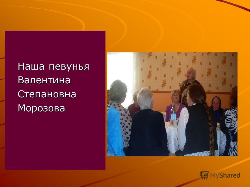 Наша певунья Наша певунья Валентина Валентина Степановна Степановна Морозова Морозова