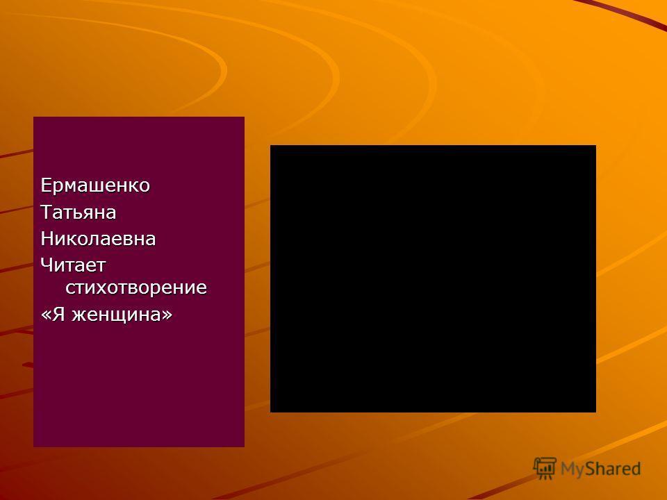 ЕрмашенкоТатьянаНиколаевна Читает стихотворение «Я женщина»