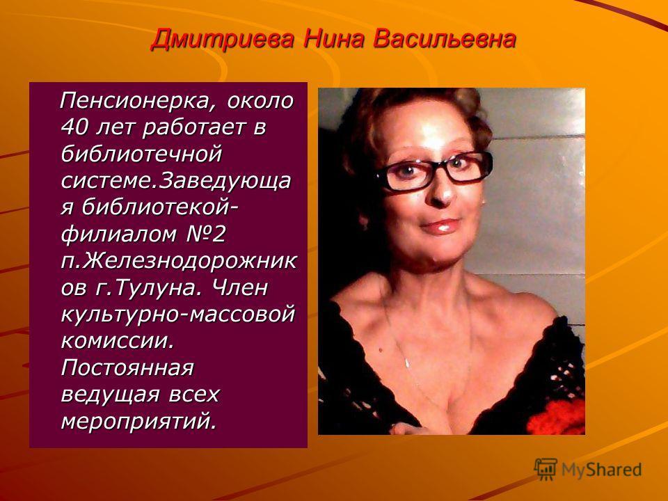 Дмитриева Нина Васильевна Пенсионерка, около 40 лет работает в библиотечной системе.Заведующа я библиотекой- филиалом 2 п.Железнодорожник ов г.Тулуна. Член культурно-массовой комиссии. Постоянная ведущая всех мероприятий. Пенсионерка, около 40 лет ра