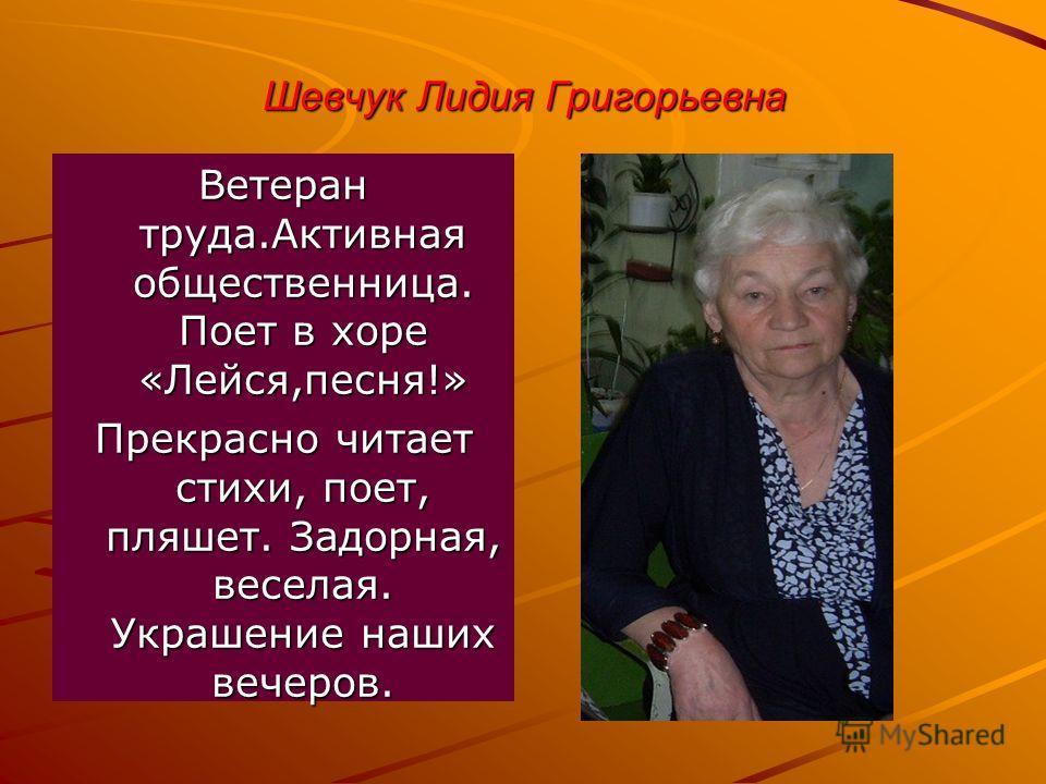 Шевчук Лидия Григорьевна Ветеран труда.Активная общественница. Поет в хоре «Лейся,песня!» Прекрасно читает стихи, поет, пляшет. Задорная, веселая. Украшение наших вечеров.