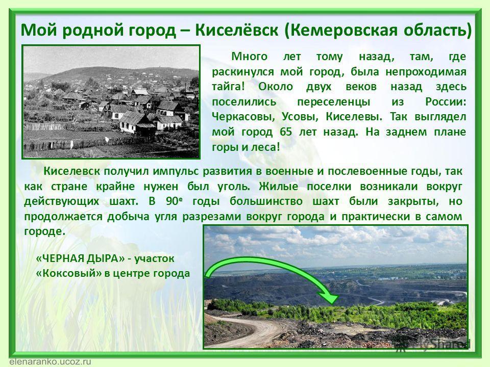 Мой родной город – Киселёвск (Кемеровская область) Много лет тому назад, там, где раскинулся мой город, была непроходимая тайга! Около двух веков назад здесь поселились переселенцы из России: Черкасовы, Усовы, Киселевы. Так выглядел мой город 65 лет