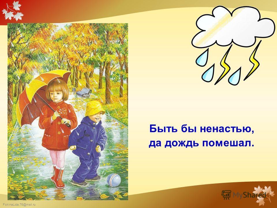 FokinaLida.75@mail.ru Быть бы ненастью, да дождь помешал.