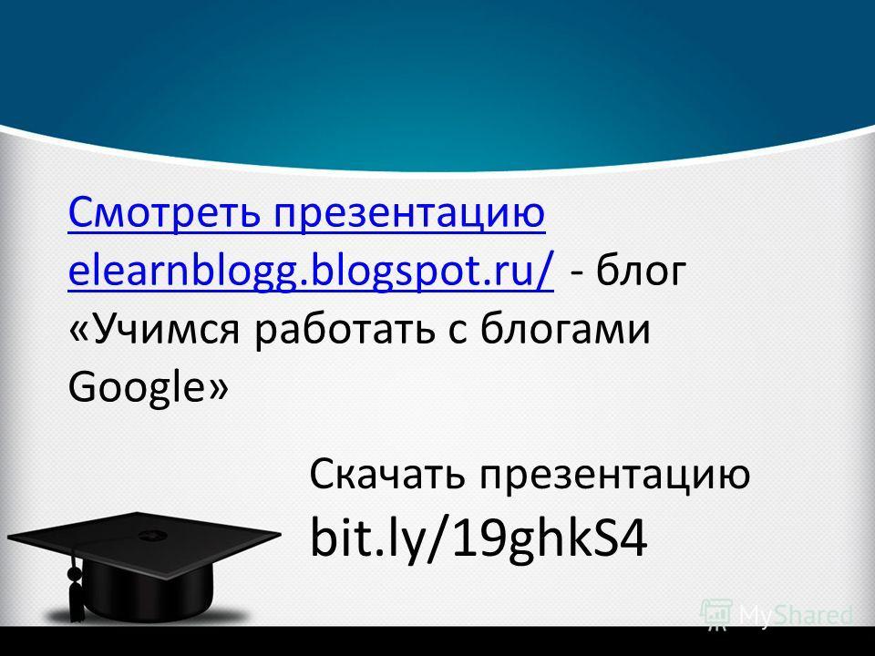 Смотреть презентацию elearnblogg.blogspot.ru/Смотреть презентацию elearnblogg.blogspot.ru/ - блог «Учимся работать с блогами Google» Скачать презентацию bit.ly/19ghkS4
