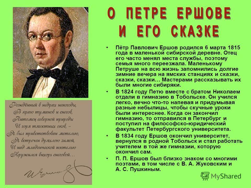 Пётр Павлович Ершов родился 6 марта 1815 года в маленькой сибирской деревне. Отец его часто менял места службы, поэтому семья много переезжала. Маленькому Петруше на всю жизнь запомнились долгие зимние вечера на ямских станциях и сказки, сказки, сказ