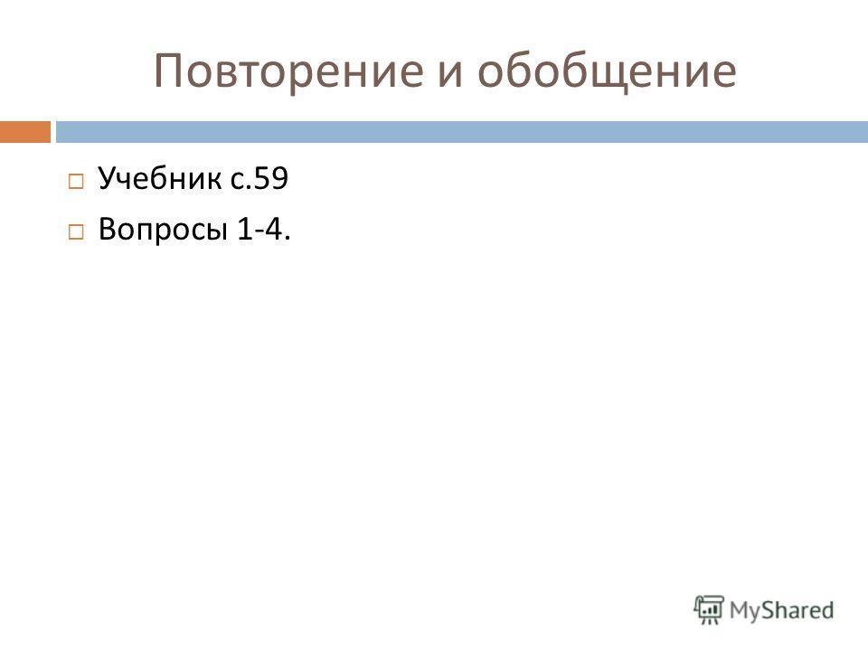Повторение и обобщение Учебник с.59 Вопросы 1-4.