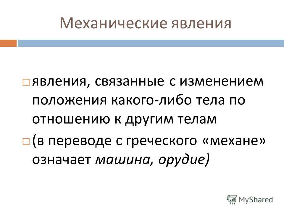 явления, связанные с изменением положения какого - либо тела по отношению к другим телам ( в переводе с греческого « механе » означает машина, орудие )