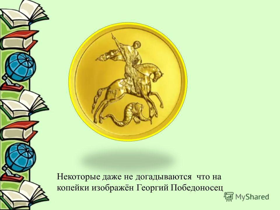 Некоторые даже не догадываются что на копейки изображён Георгий Победоносец