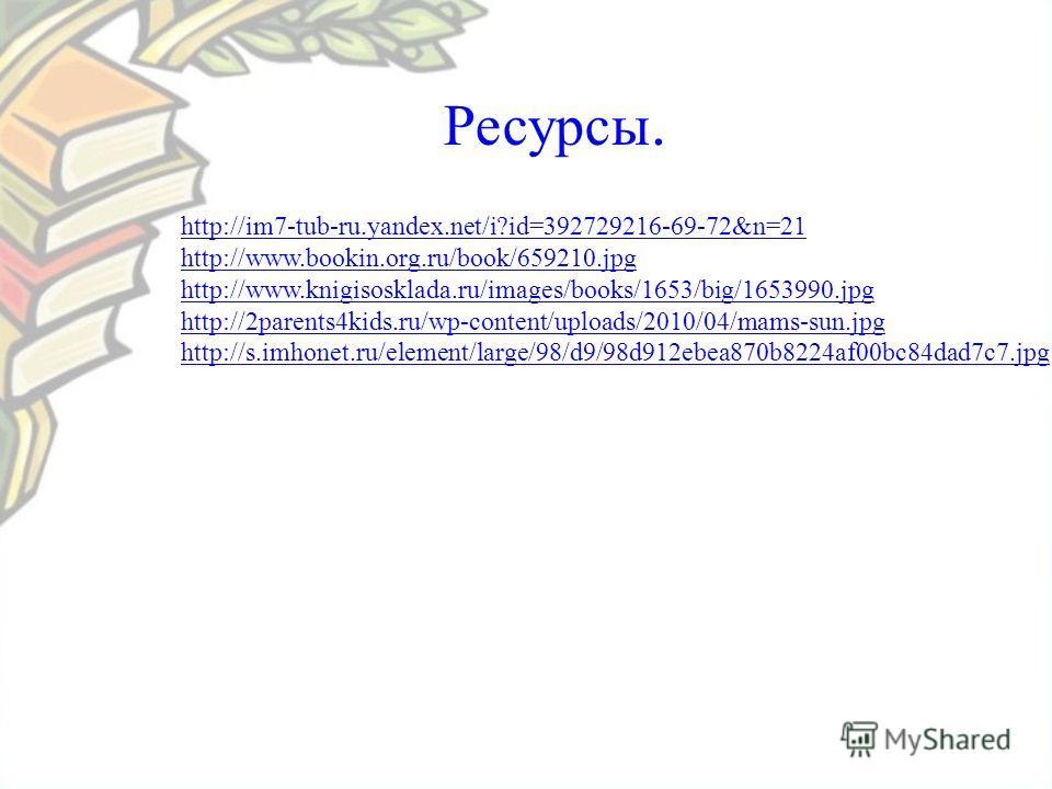 Ресурсы. http://im7-tub-ru.yandex.net/i?id=392729216-69-72&n=21 http://www.bookin.org.ru/book/659210.jpg http://www.knigisosklada.ru/images/books/1653/big/1653990.jpg http://2parents4kids.ru/wp-content/uploads/2010/04/mams-sun.jpg http://s.imhonet.ru