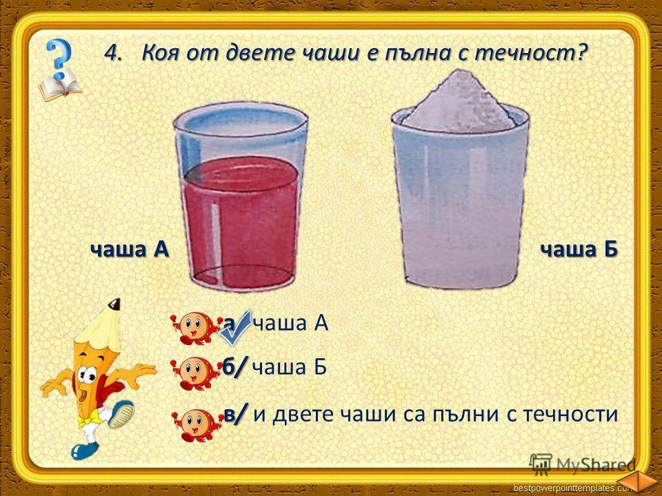 4. Коя от двете чаши е пълна с течност? чаша А чаша Б а/ а/ чаша А б/ б/ чаша Б в/ в/ и двете чаши са пълни с течности