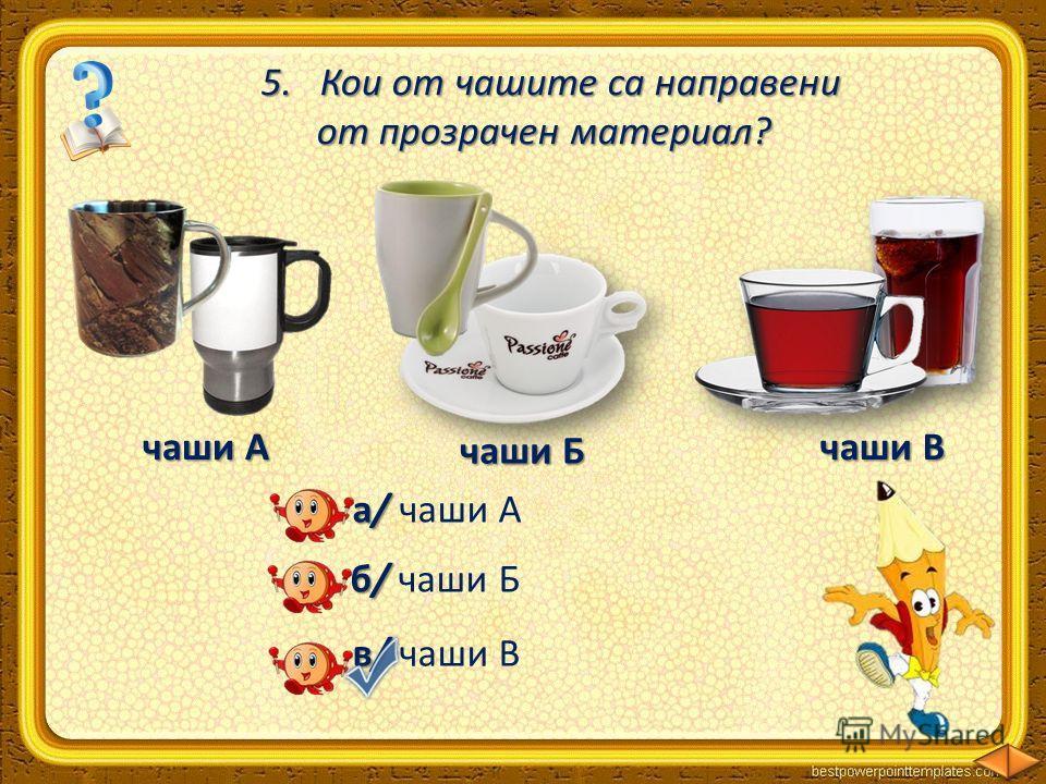 5.Кои от чашите са направени от прозрачен материал? от прозрачен материал? чаши А чаши Б чаши В а/ а/ чаши А б/ б/ чаши Б в/ в/ чаши В