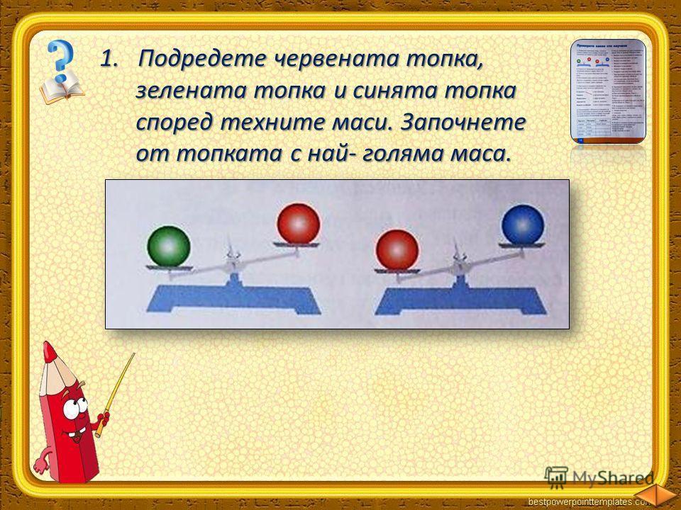 1.Подредете червената топка, зелената топка и синята топка зелената топка и синята топка според техните маси. Започнете според техните маси. Започнете от топката с най- голяма маса. от топката с най- голяма маса. 123