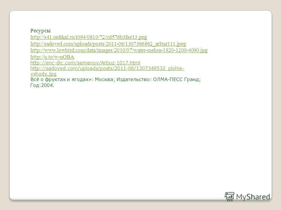 Ресурсы http://s41.radikal.ru/i094/0810/72/cd576b3fae13.png http://sadoved.com/uploads/posts/2011-06/1307366862_arbuz111.jpeg http://www.lowbird.com/data/images/2010/07/water-melon-1920-1200-4090.jpg http://u.to/w-nOBA http://enc-dic.com/semenov/Arbu