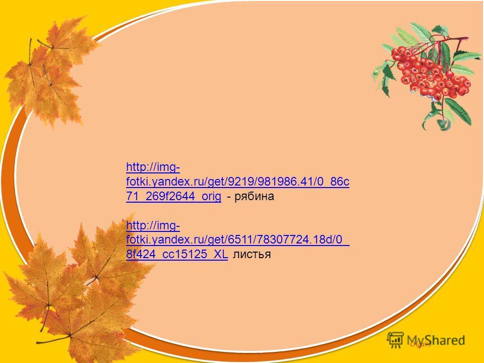 Olga73 http://img- fotki.yandex.ru/get/9219/981986.41/0_86c 71_269f2644_orighttp://img- fotki.yandex.ru/get/9219/981986.41/0_86c 71_269f2644_orig - рябина http://img- fotki.yandex.ru/get/6511/78307724.18d/0_ 8f424_cc15125_XLhttp://img- fotki.yandex.r