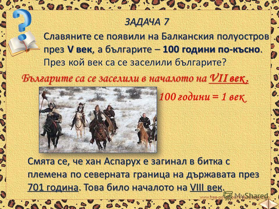 ЗАДАЧА 7 Славяните се появили на Балканския полуостров през V век, а българите – 100 години по-късно. Славяните се появили на Балканския полуостров през V век, а българите – 100 години по-късно. През кой век са се заселили българите? Българите са се