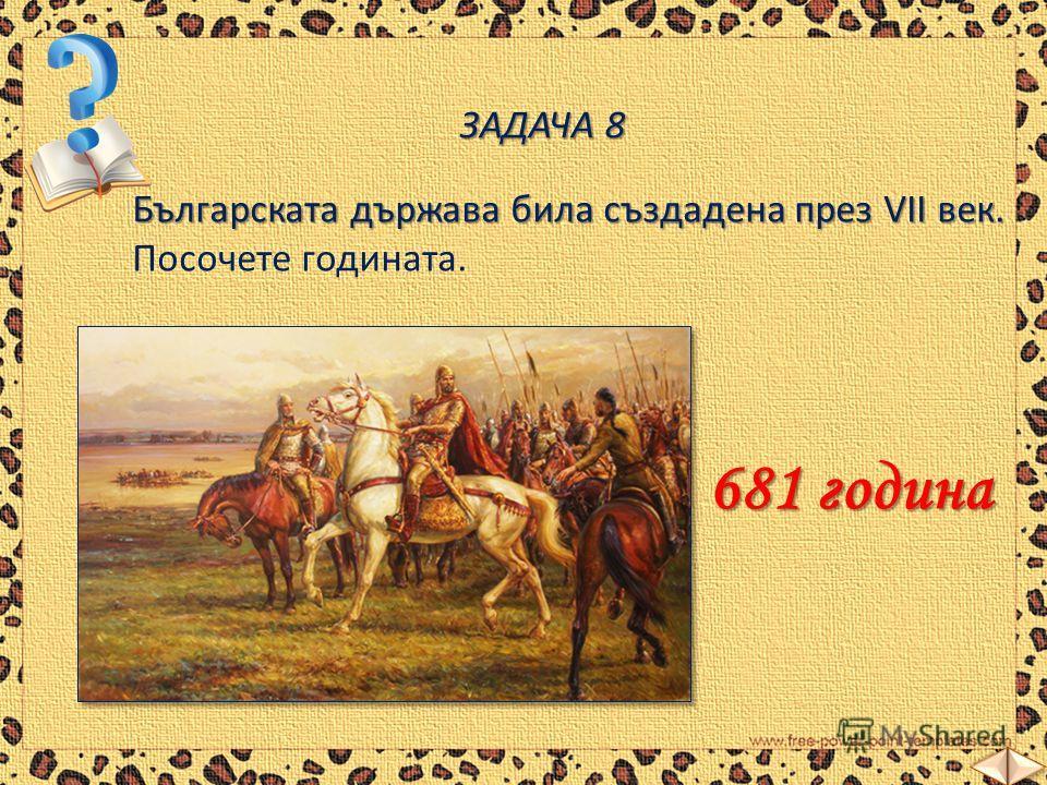 ЗАДАЧА 8 Българската държава била създадена през VІІ век. Българската държава била създадена през VІІ век. Посочете годината. 681 година