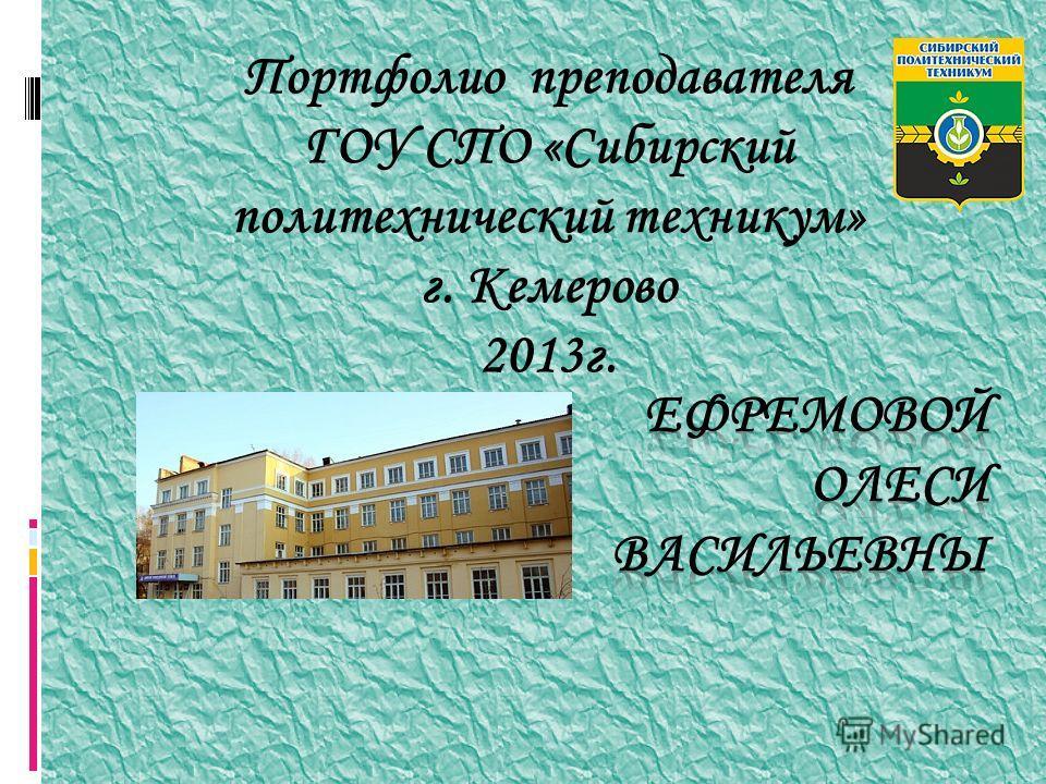 Портфолио преподавателя ГОУ СПО «Сибирский политехнический техникум» г. Кемерово 2013г.