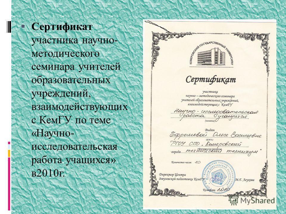 Сертификат участника научно- методического семинара учителей образовательных учреждений, взаимодействующих с КемГУ по теме «Научно- исследовательская работа учащихся» в2010г.