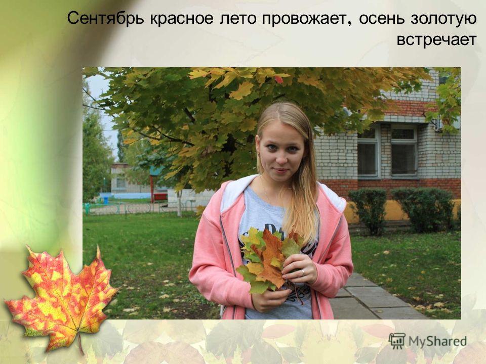 Сентябрь красное лето провожает, осень золотую встречает