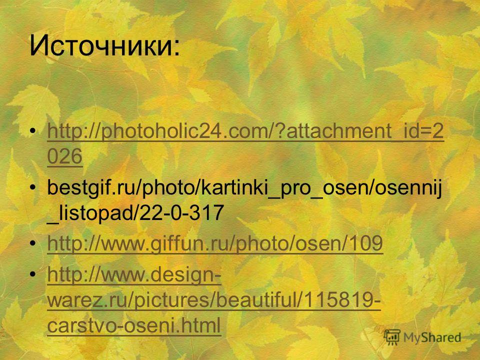 Источники: http://photoholic24.com/?attachment_id=2 026http://photoholic24.com/?attachment_id=2 026 bestgif.ru/photo/kartinki_pro_osen/osennij _listopad/22-0-317 http://www.giffun.ru/photo/osen/109 http://www.design- warez.ru/pictures/beautiful/11581