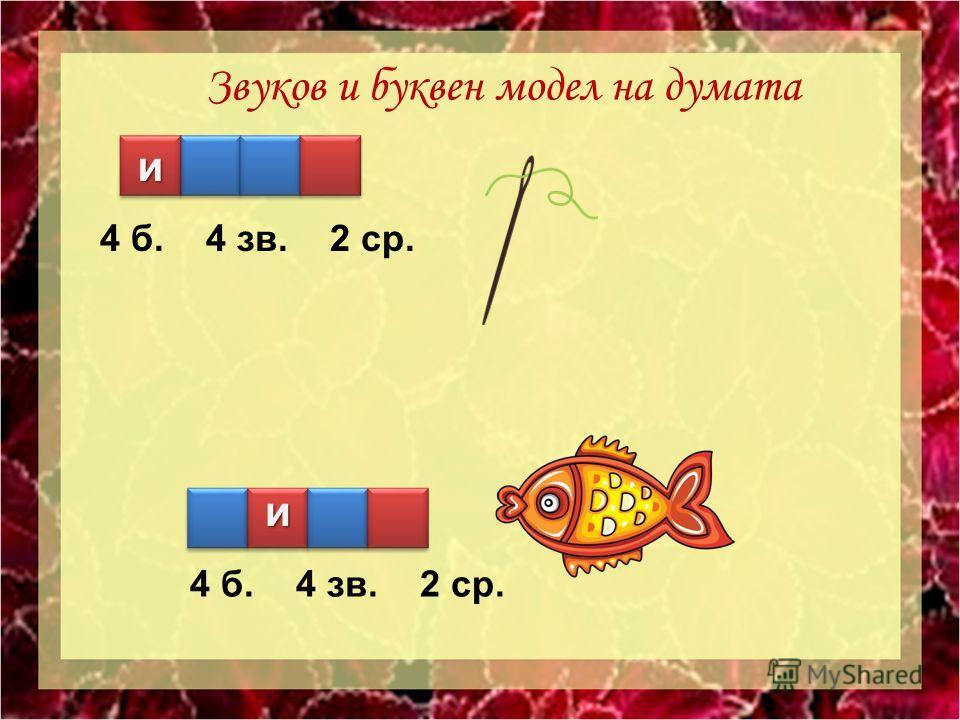 4 б. 4 зв. 2 ср. 4 б. 4 зв. 2 ср. З вуков и буквен модел на думата и и