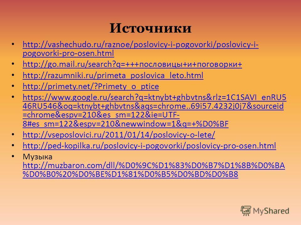 Источники http://vashechudo.ru/raznoe/poslovicy-i-pogovorki/poslovicy-i- pogovorki-pro-osen.html http://vashechudo.ru/raznoe/poslovicy-i-pogovorki/poslovicy-i- pogovorki-pro-osen.html http://go.mail.ru/search?q=+++пословицы+и+поговорки+ http://go.mai