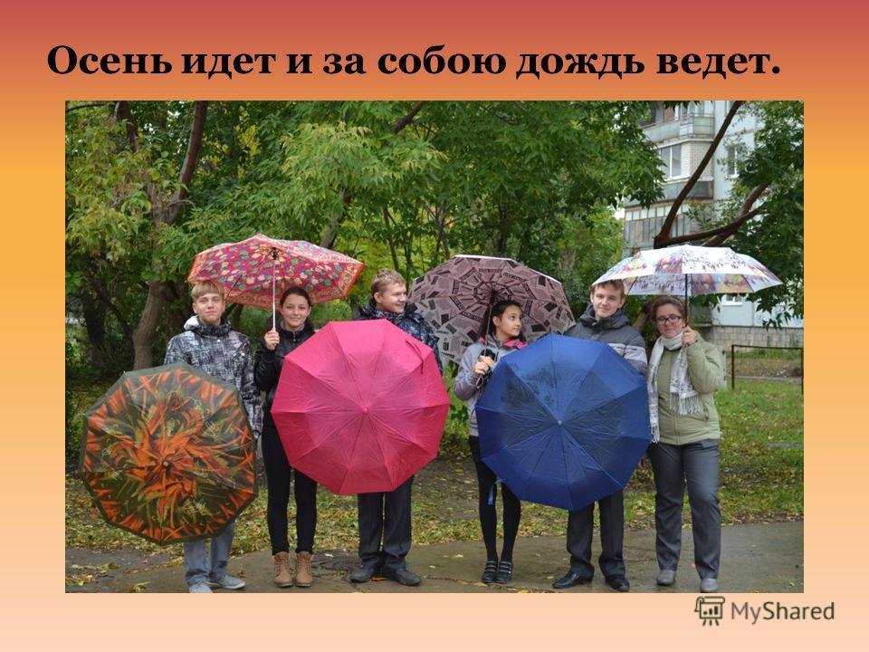 Осень идет и за собою дождь ведет.