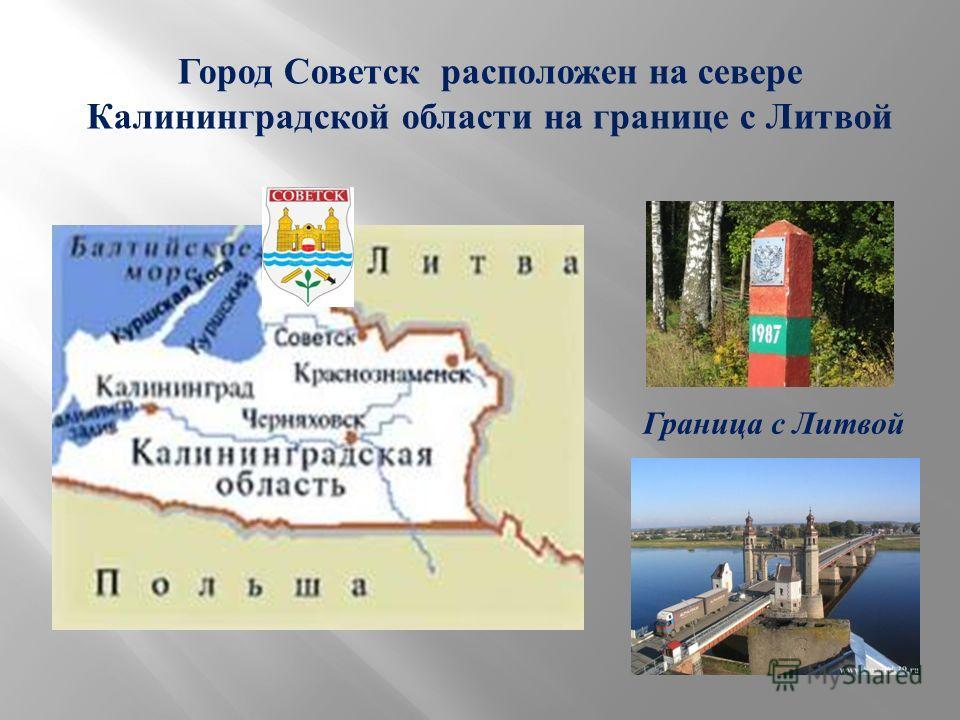 Город Советск расположен на севере Калининградской области на границе с Литвой Граница с Литвой