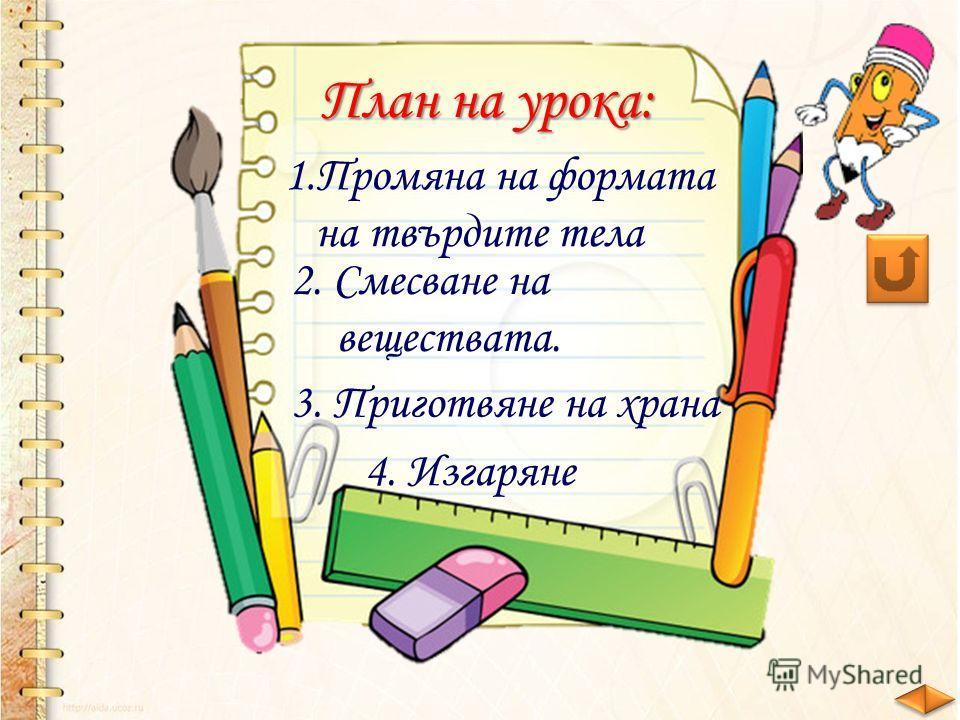 1.Промяна на формата на твърдите тела План на урока: 2. Смесване на веществата. 3. Приготвяне на храна 4. Изгаряне