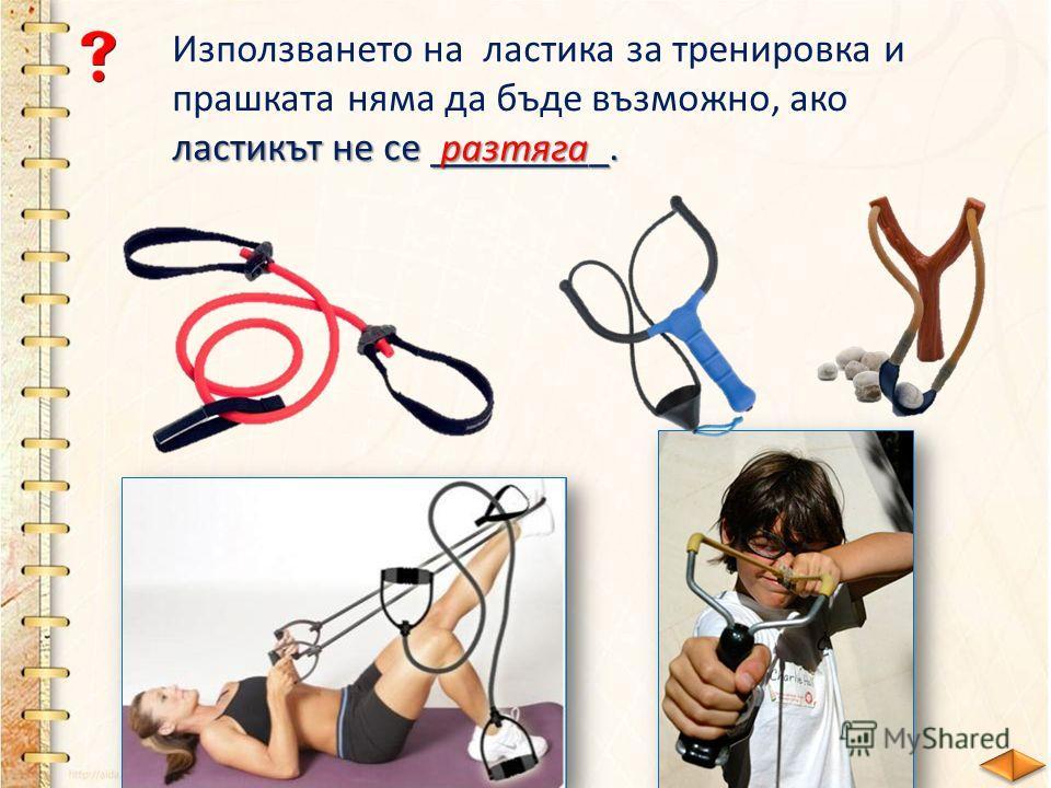 Използването на ластика за тренировка и прашката няма да бъде възможно, ако ластикът не се _________. разтяга