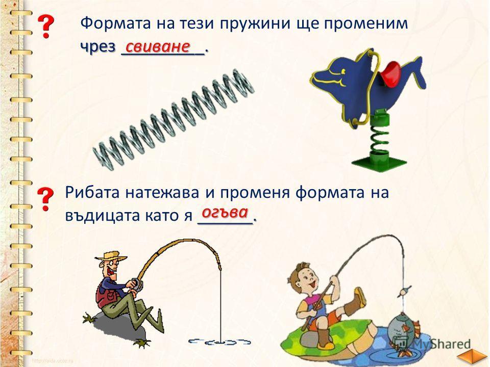 Формата на тези пружини ще променим чрез _________. свиване ______. Рибата натежава и променя формата на въдицата като я ______. огъва
