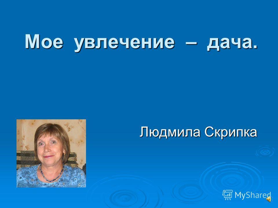 Мое увлечение – дача. Людмила Скрипка