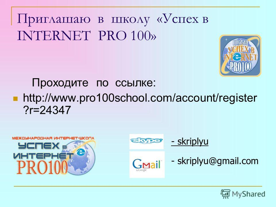 Приглашаю в школу «Успех в INTERNET PRO 100» Проходите по ссылке: http://www.pro100school.com/account/register ?r=24347 - skriplyu - skriplyu@gmail.com