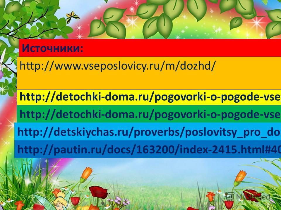 http://detochki-doma.ru/pogovorki-o-pogode-vsegda-v-mode/ Источники: http://www.vseposlovicy.ru/m/dozhd/ http://detochki-doma.ru/pogovorki-o-pogode-vsegda-v-mode/ http://detskiychas.ru/proverbs/poslovitsy_pro_dozhd/ http://pautin.ru/docs/163200/index