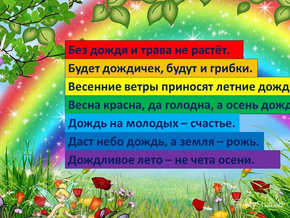 Весенние ветры приносят летние дожди. Без дождя и трава не растёт. Будет дождичек, будут и грибки. Весна красна, да голодна, а осень дождлива, да сыта. Дождь на молодых – счастье. Даст небо дождь, а земля – рожь. Дождливое лето – не чета осени.